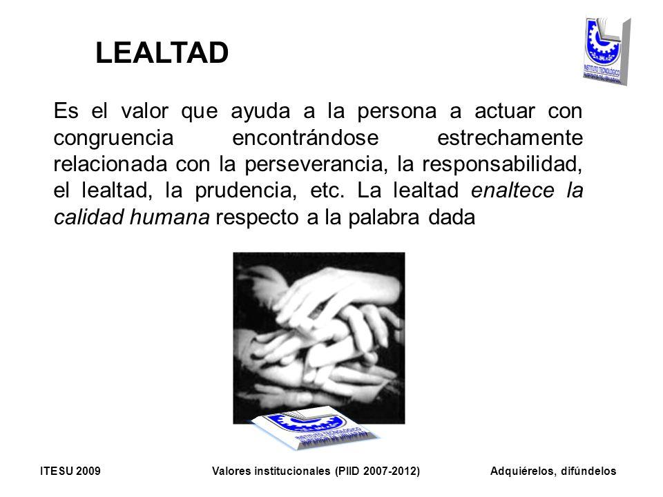 LEALTAD Es el valor que ayuda a la persona a actuar con congruencia encontrándose estrechamente relacionada con la perseverancia, la responsabilidad,