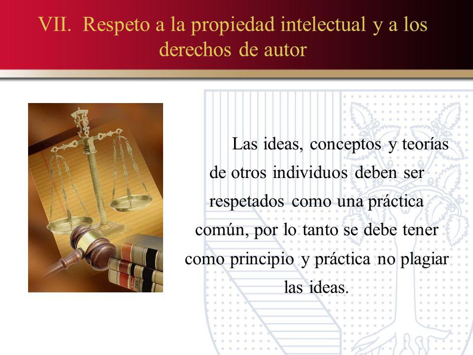 VII. Respeto a la propiedad intelectual y a los derechos de autor Las ideas, conceptos y teorías de otros individuos deben ser respetados como una prá