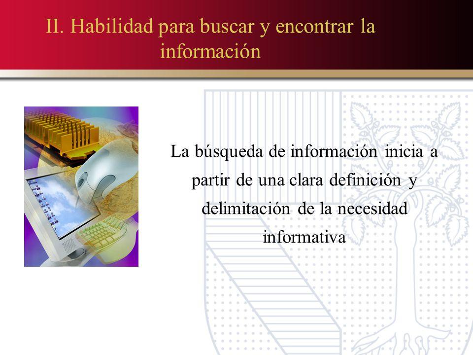 II. Habilidad para buscar y encontrar la información La búsqueda de información inicia a partir de una clara definición y delimitación de la necesidad