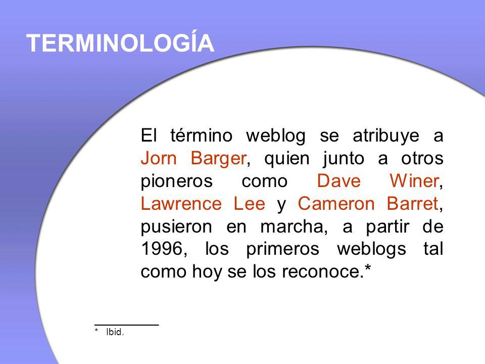 El término weblog se atribuye a Jorn Barger, quien junto a otros pioneros como Dave Winer, Lawrence Lee y Cameron Barret, pusieron en marcha, a partir de 1996, los primeros weblogs tal como hoy se los reconoce.* TERMINOLOGÍA ____________ * Ibid.
