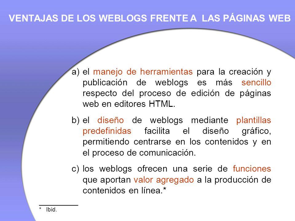 VENTAJAS DE LOS WEBLOGS FRENTE A LAS PÁGINAS WEB a)el manejo de herramientas para la creación y publicación de weblogs es más sencillo respecto del proceso de edición de páginas web en editores HTML.