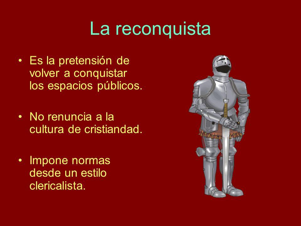 La reconquista Es la pretensión de volver a conquistar los espacios públicos. No renuncia a la cultura de cristiandad. Impone normas desde un estilo c