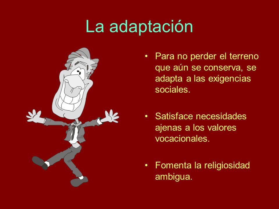 La adaptación Para no perder el terreno que aún se conserva, se adapta a las exigencias sociales. Satisface necesidades ajenas a los valores vocaciona