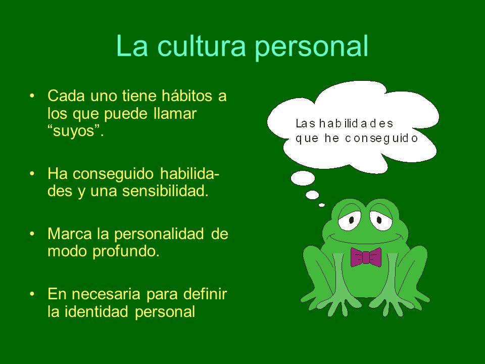 La cultura personal Cada uno tiene hábitos a los que puede llamar suyos. Ha conseguido habilida- des y una sensibilidad. Marca la personalidad de modo