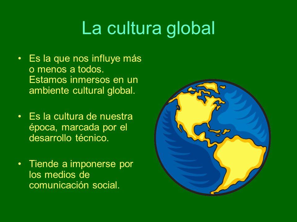 La cultura global Es la que nos influye más o menos a todos. Estamos inmersos en un ambiente cultural global. Es la cultura de nuestra época, marcada