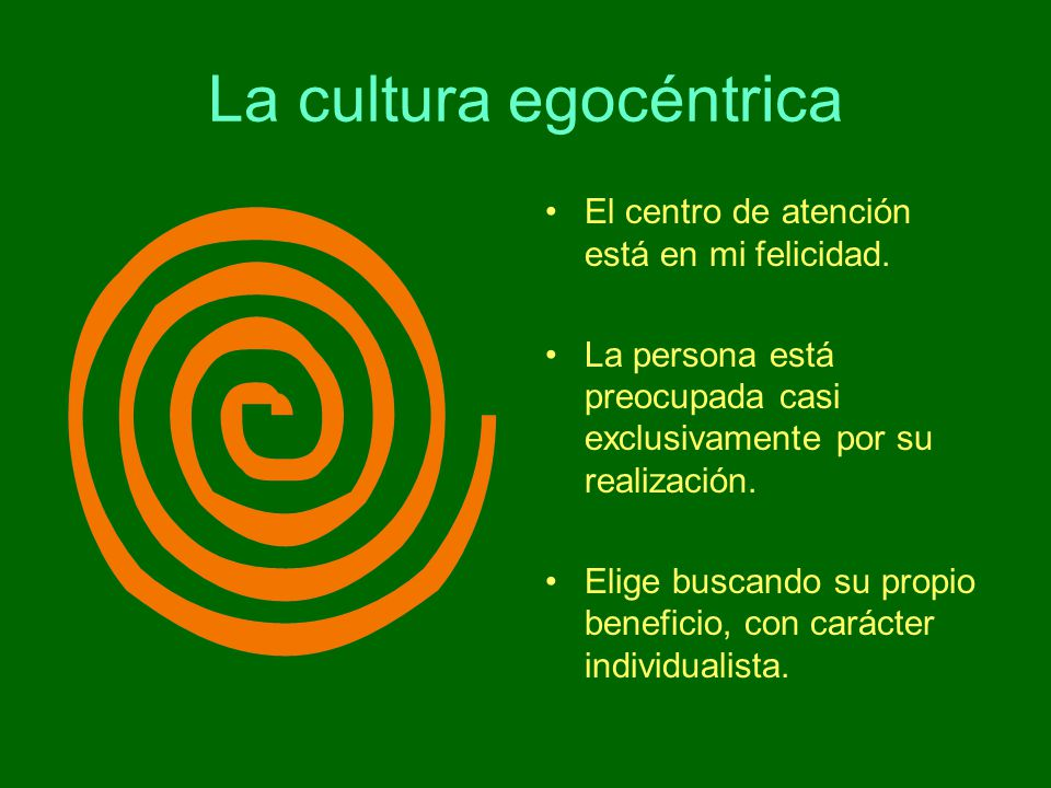 La cultura egocéntrica El centro de atención está en mi felicidad. La persona está preocupada casi exclusivamente por su realización. Elige buscando s