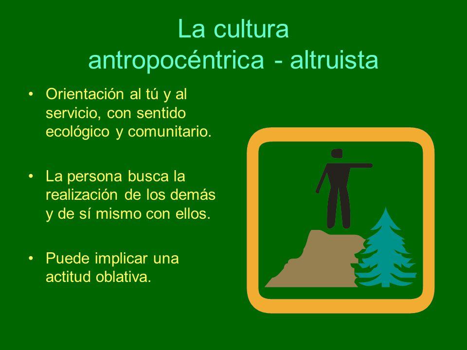 La cultura antropocéntrica - altruista Orientación al tú y al servicio, con sentido ecológico y comunitario. La persona busca la realización de los de