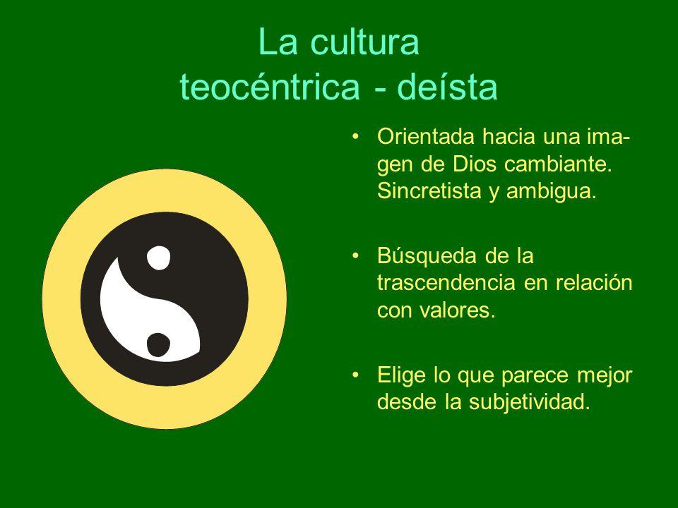 La cultura teocéntrica - deísta Orientada hacia una ima- gen de Dios cambiante. Sincretista y ambigua. Búsqueda de la trascendencia en relación con va