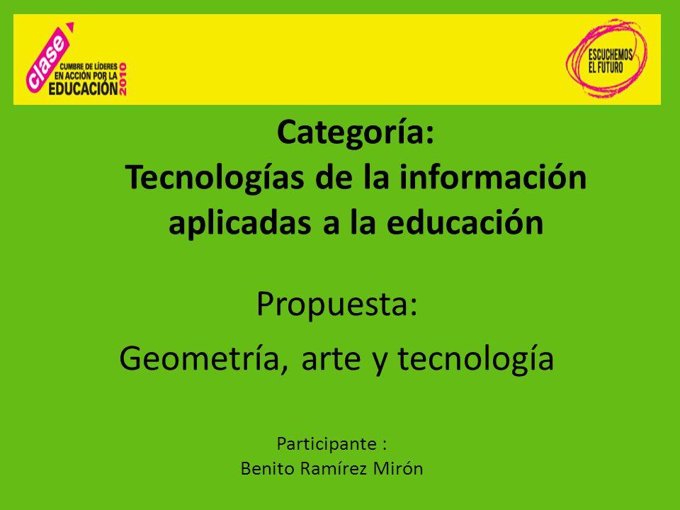 Categoría: Tecnologías de la información aplicadas a la educación Propuesta: Geometría, arte y tecnología Participante : Benito Ramírez Mirón