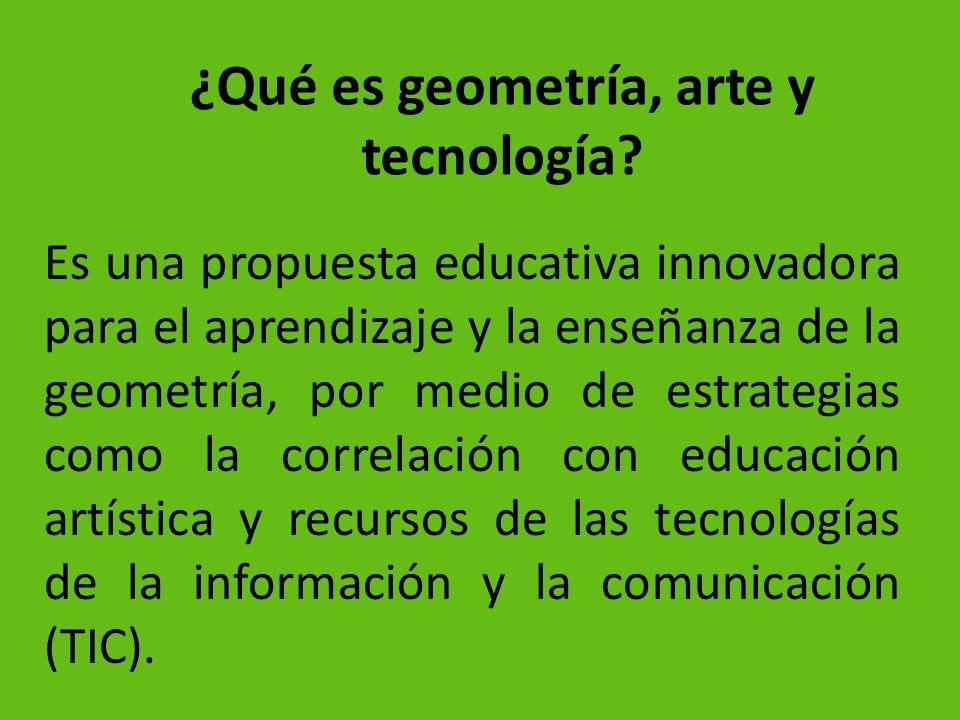 ¿Qué es geometría, arte y tecnología? Es una propuesta educativa innovadora para el aprendizaje y la enseñanza de la geometría, por medio de estrategi