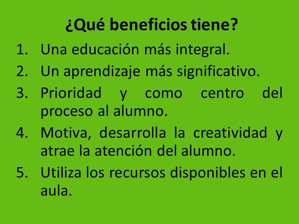 ¿Qué beneficios tiene? 1.Una educación más integral. 2.Un aprendizaje más significativo. 3.Prioridad y como centro del proceso al alumno. 4.Motiva, de