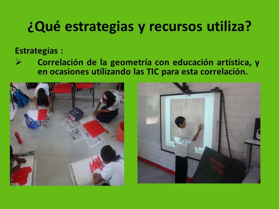 ¿Qué estrategias y recursos utiliza? Estrategias : Correlación de la geometría con educación artística, y en ocasiones utilizando las TIC para esta co