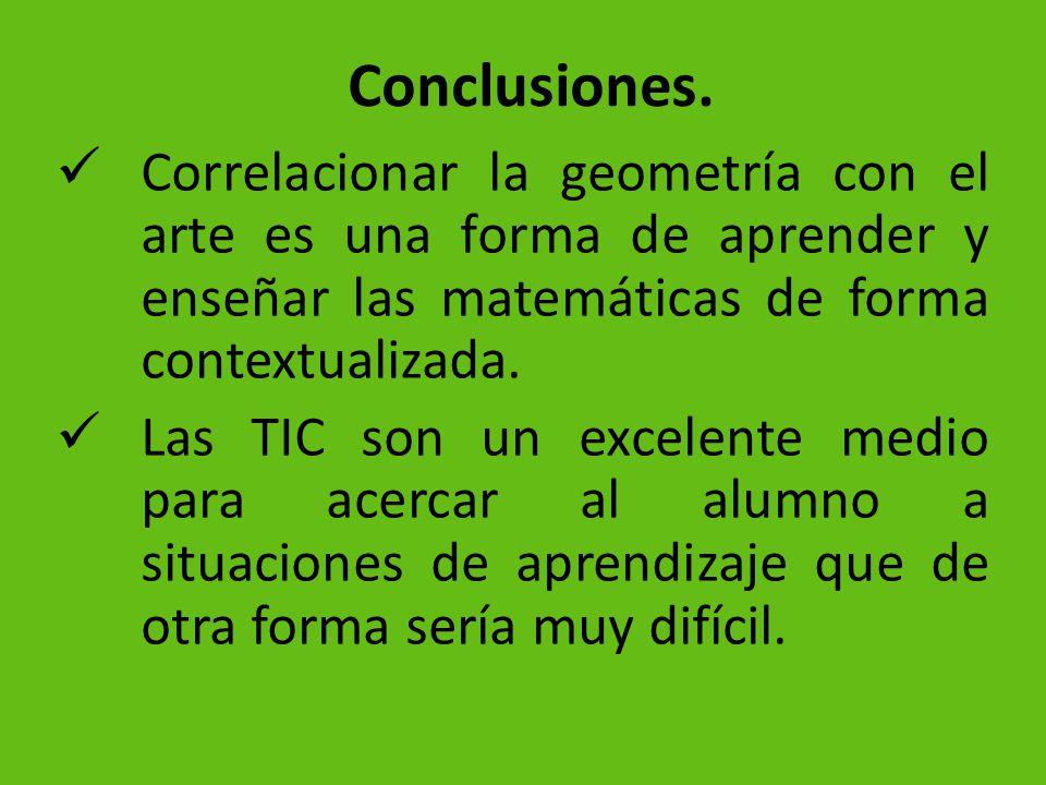 Conclusiones. Correlacionar la geometría con el arte es una forma de aprender y enseñar las matemáticas de forma contextualizada. Las TIC son un excel