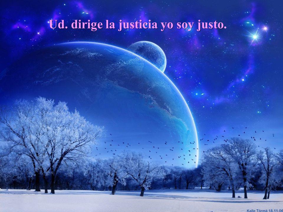 Ud. dirige la justicia yo soy justo Ud. dirige la justicia yo soy justo.