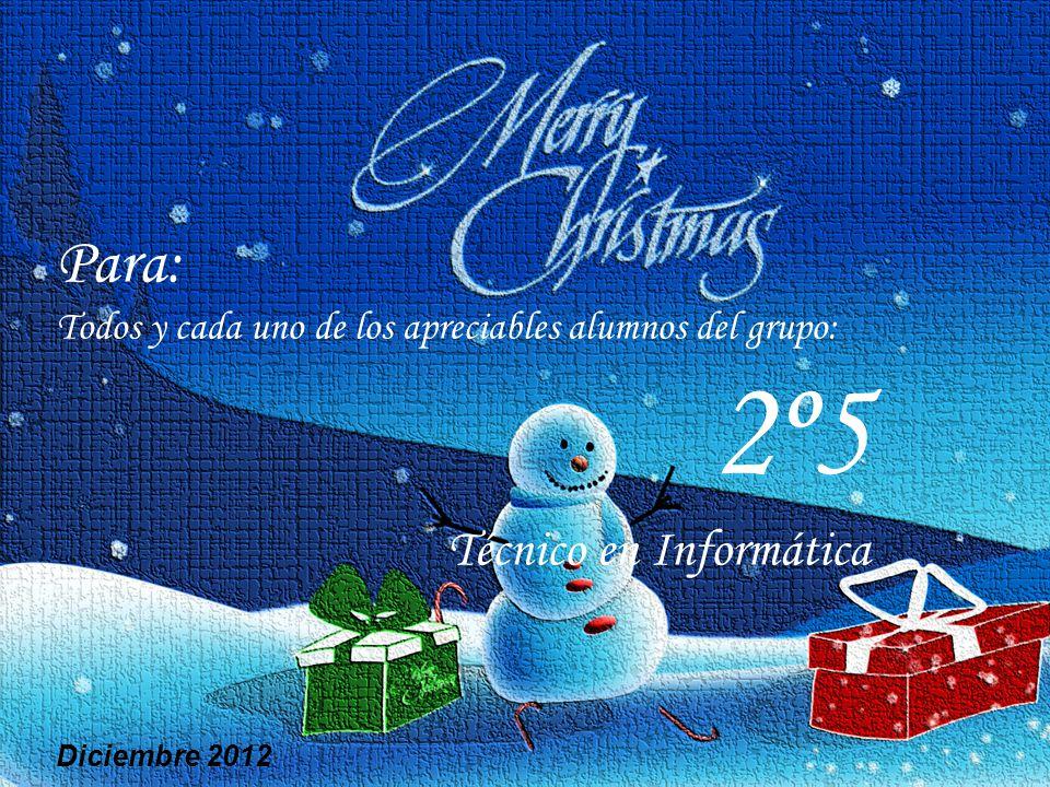 Para: Todos y cada uno de los apreciables alumnos del grupo: 2º5 Técnico en Informática Diciembre 2012