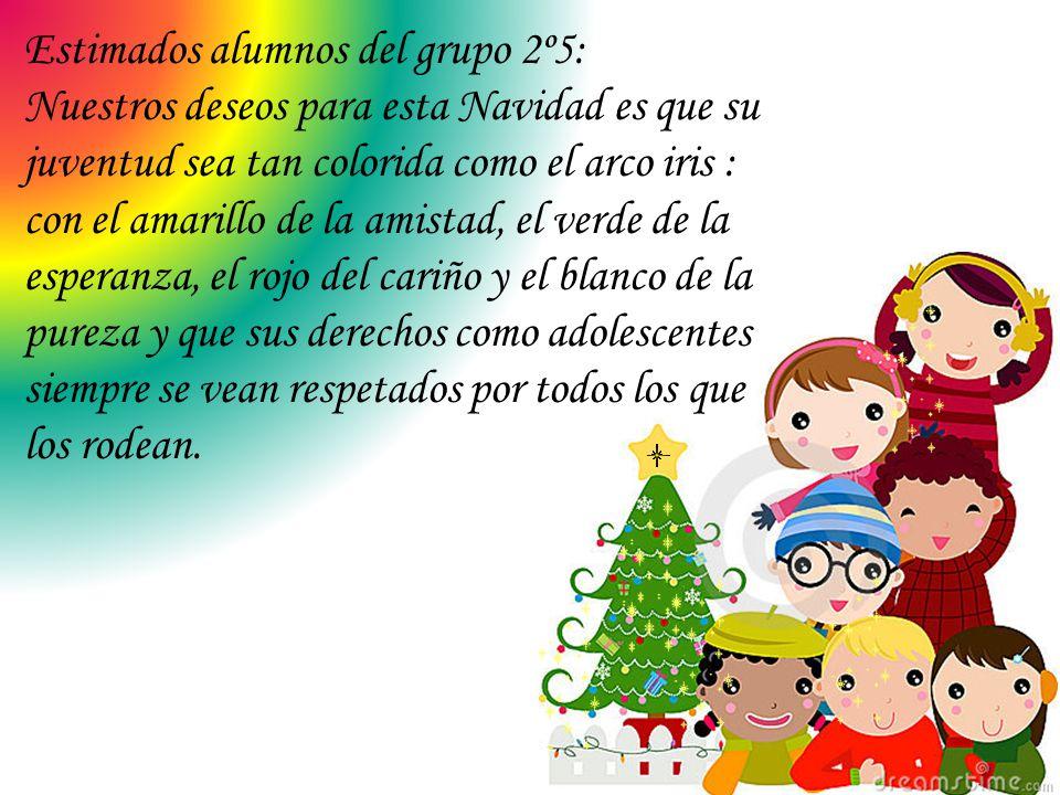 Estimados alumnos del grupo 2º5: Nuestros deseos para esta Navidad es que su juventud sea tan colorida como el arco iris : con el amarillo de la amist