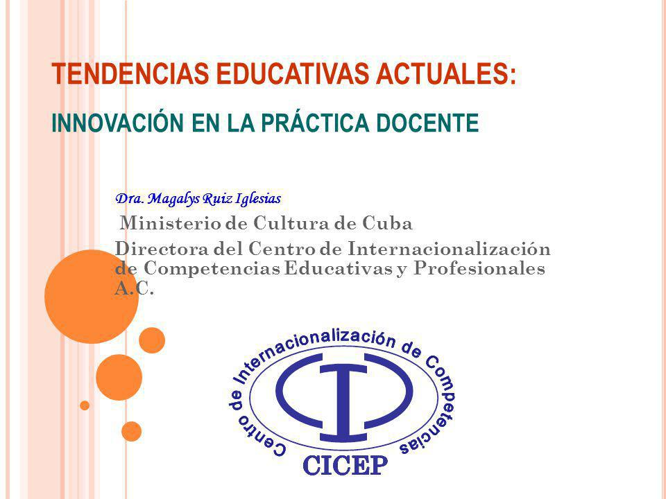 TENDENCIAS EDUCATIVAS ACTUALES: INNOVACIÓN EN LA PRÁCTICA DOCENTE Dra. Magalys Ruiz Iglesias Ministerio de Cultura de Cuba Directora del Centro de Int