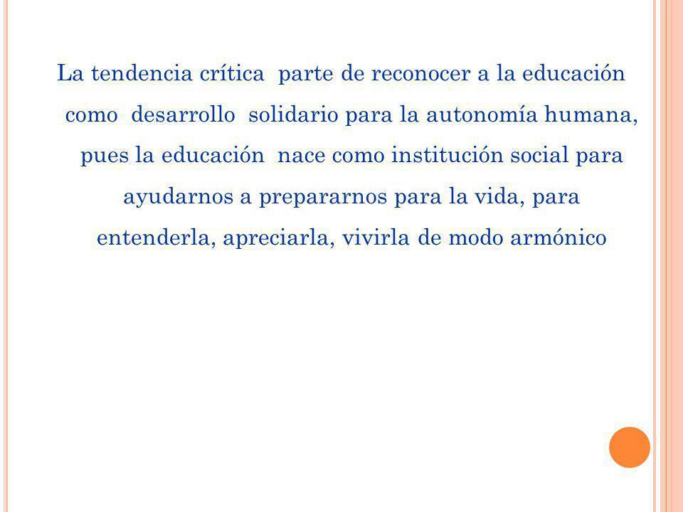 La tendencia crítica parte de reconocer a la educación como desarrollo solidario para la autonomía humana, pues la educación nace como institución soc