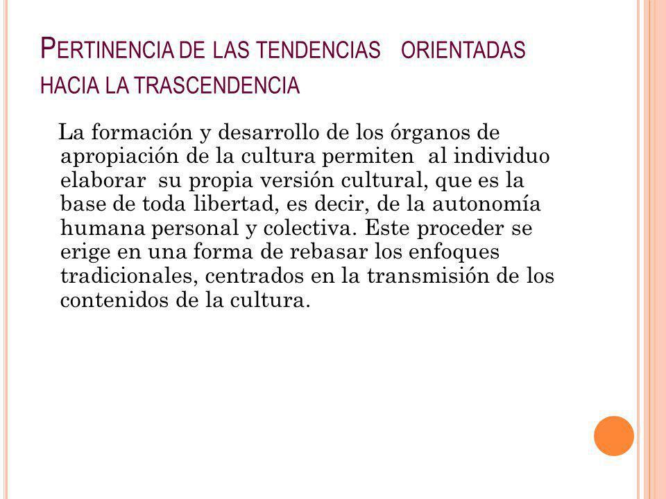 P ERTINENCIA DE LAS TENDENCIAS ORIENTADAS HACIA LA TRASCENDENCIA La formación y desarrollo de los órganos de apropiación de la cultura permiten al ind