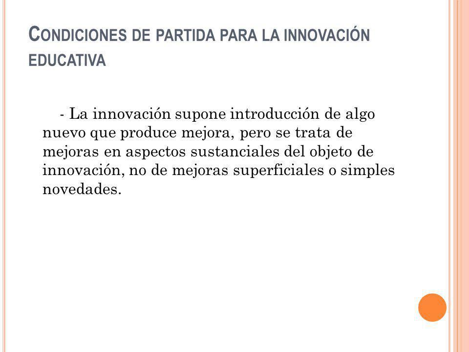 C ONDICIONES DE PARTIDA PARA LA INNOVACIÓN EDUCATIVA - La innovación supone introducción de algo nuevo que produce mejora, pero se trata de mejoras en