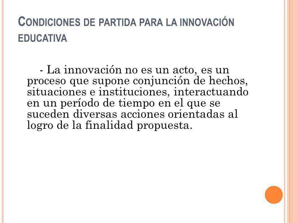 C ONDICIONES DE PARTIDA PARA LA INNOVACIÓN EDUCATIVA - La innovación no es un acto, es un proceso que supone conjunción de hechos, situaciones e insti