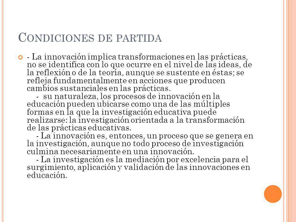 C ONDICIONES DE PARTIDA - La innovación implica transformaciones en las prácticas, no se identifica con lo que ocurre en el nivel de las ideas, de la
