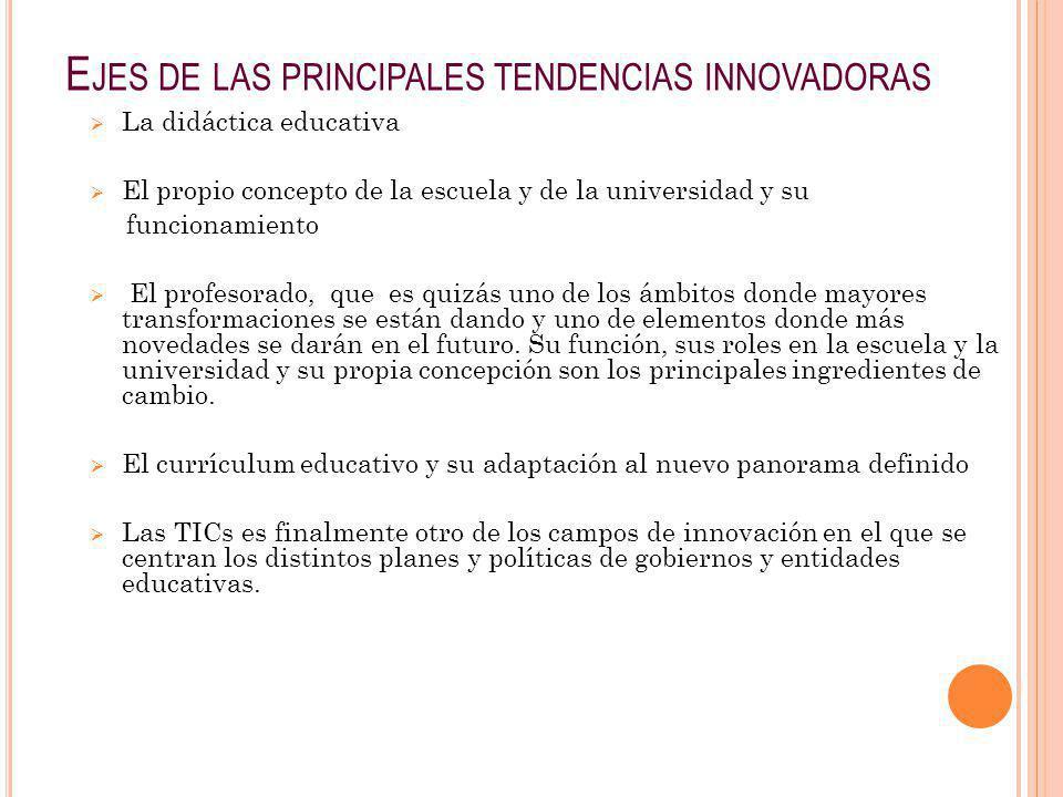 E JES DE LAS PRINCIPALES TENDENCIAS INNOVADORAS La didáctica educativa El propio concepto de la escuela y de la universidad y su funcionamiento El pro