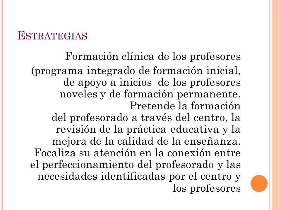 E STRATEGIAS Formación clínica de los profesores (programa integrado de formación inicial, de apoyo a inicios de los profesores noveles y de formación