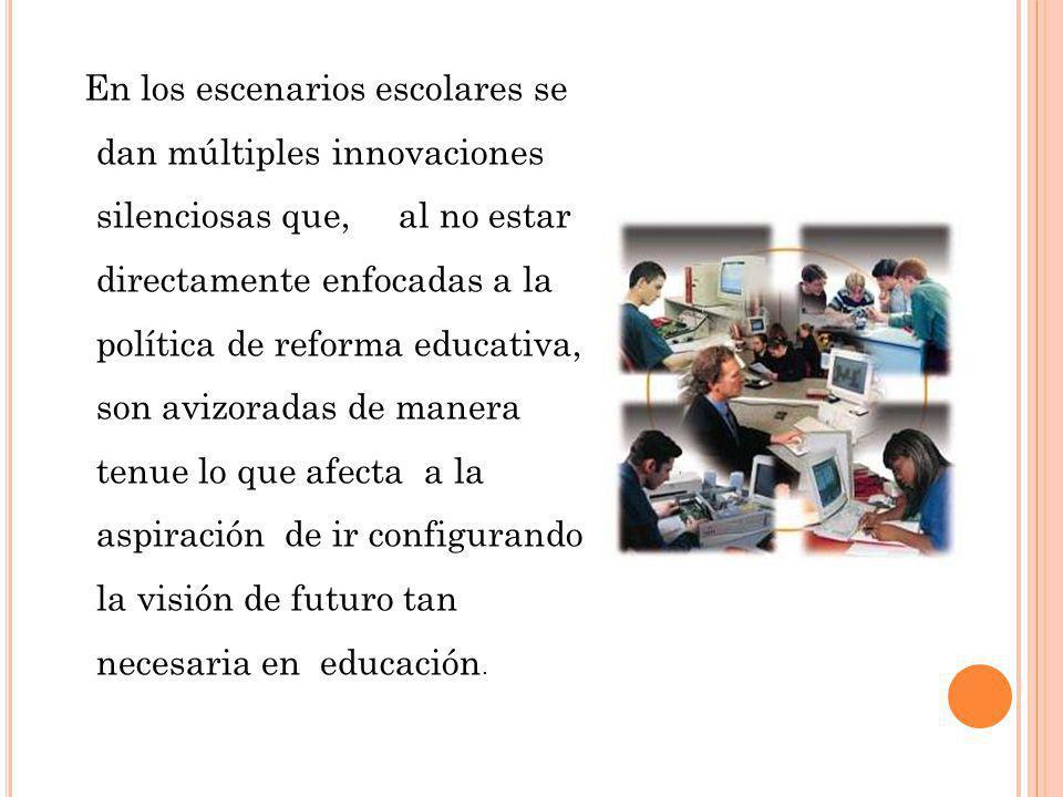 En los escenarios escolares se dan múltiples innovaciones silenciosas que, al no estar directamente enfocadas a la política de reforma educativa, son