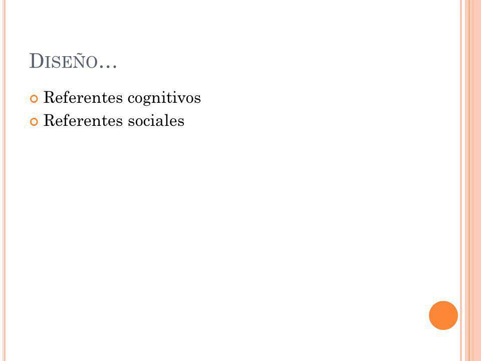 D ISEÑO … Referentes cognitivos Referentes sociales