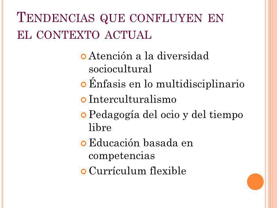 T ENDENCIAS QUE CONFLUYEN EN EL CONTEXTO ACTUAL Atención a la diversidad sociocultural Énfasis en lo multidisciplinario Interculturalismo Pedagogía de