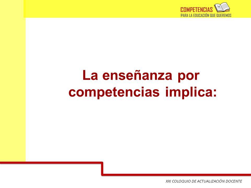 XXI COLOQUIO DE ACTUALIZACIÓN DOCENTE La enseñanza por competencias implica: