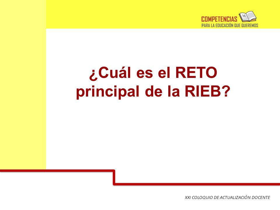 XXI COLOQUIO DE ACTUALIZACIÓN DOCENTE ¿Cuál es el RETO principal de la RIEB?