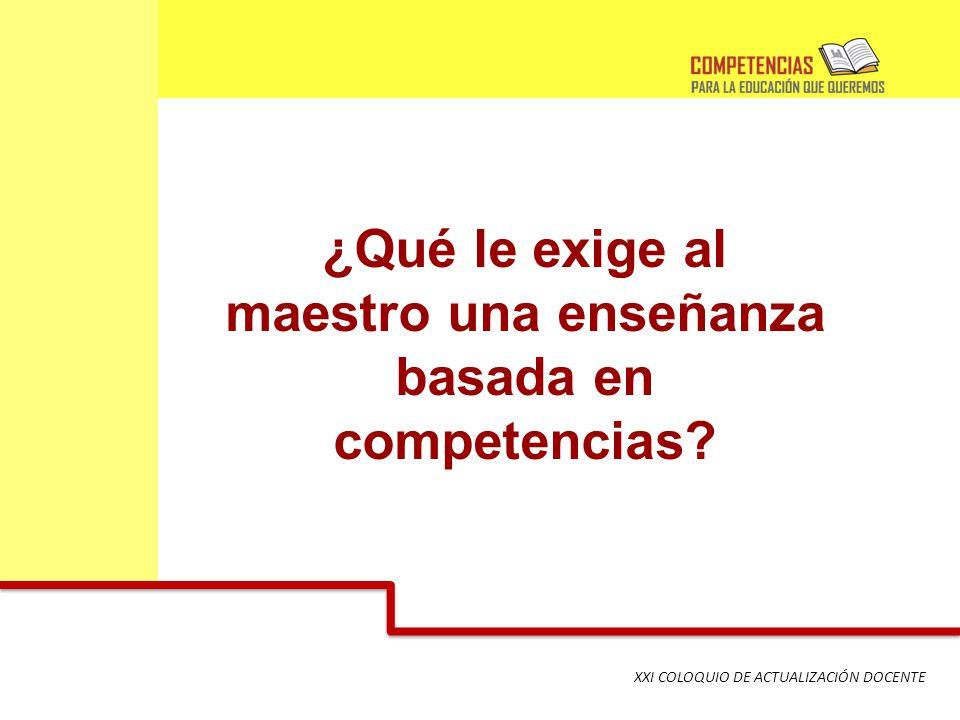 XXI COLOQUIO DE ACTUALIZACIÓN DOCENTE ¿Qué le exige al maestro una enseñanza basada en competencias?