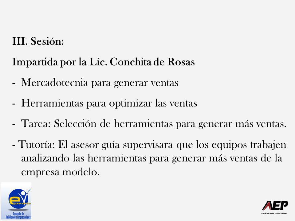 III. Sesión: Impartida por la Lic. Conchita de Rosas - Mercadotecnia para generar ventas -Herramientas para optimizar las ventas -Tarea: Selección de