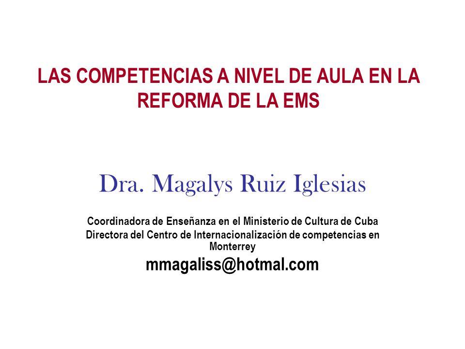 LAS COMPETENCIAS A NIVEL DE AULA EN LA REFORMA DE LA EMS Dra. Magalys Ruiz Iglesias Coordinadora de Enseñanza en el Ministerio de Cultura de Cuba Dire