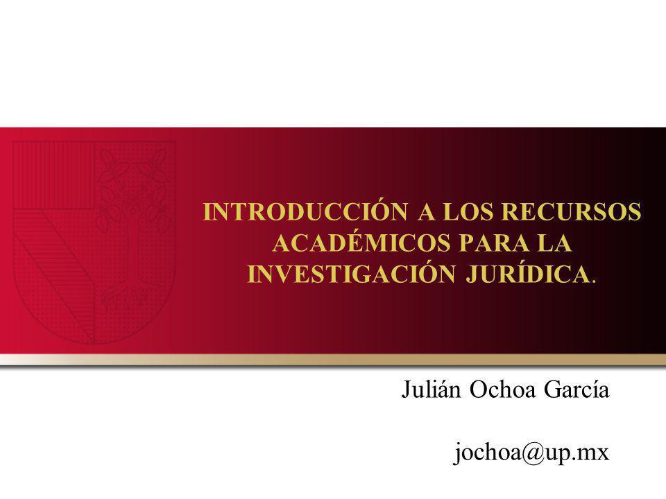 INTRODUCCIÓN A LOS RECURSOS ACADÉMICOS PARA LA INVESTIGACIÓN JURÍDICA. Julián Ochoa García jochoa@up.mx