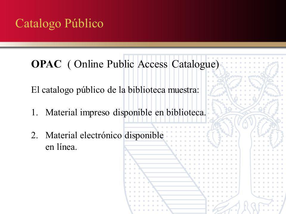 Catalogo Público OPAC ( Online Public Access Catalogue) El catalogo público de la biblioteca muestra: 1.Material impreso disponible en biblioteca. 2.M