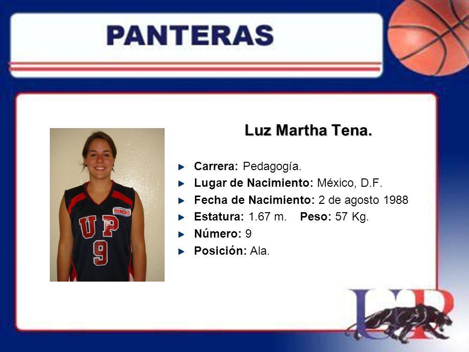 Luz Martha Tena. Carrera: Pedagogía. Lugar de Nacimiento: México, D.F. Fecha de Nacimiento: 2 de agosto 1988 Estatura: 1.67 m. Peso: 57 Kg. Número: 9