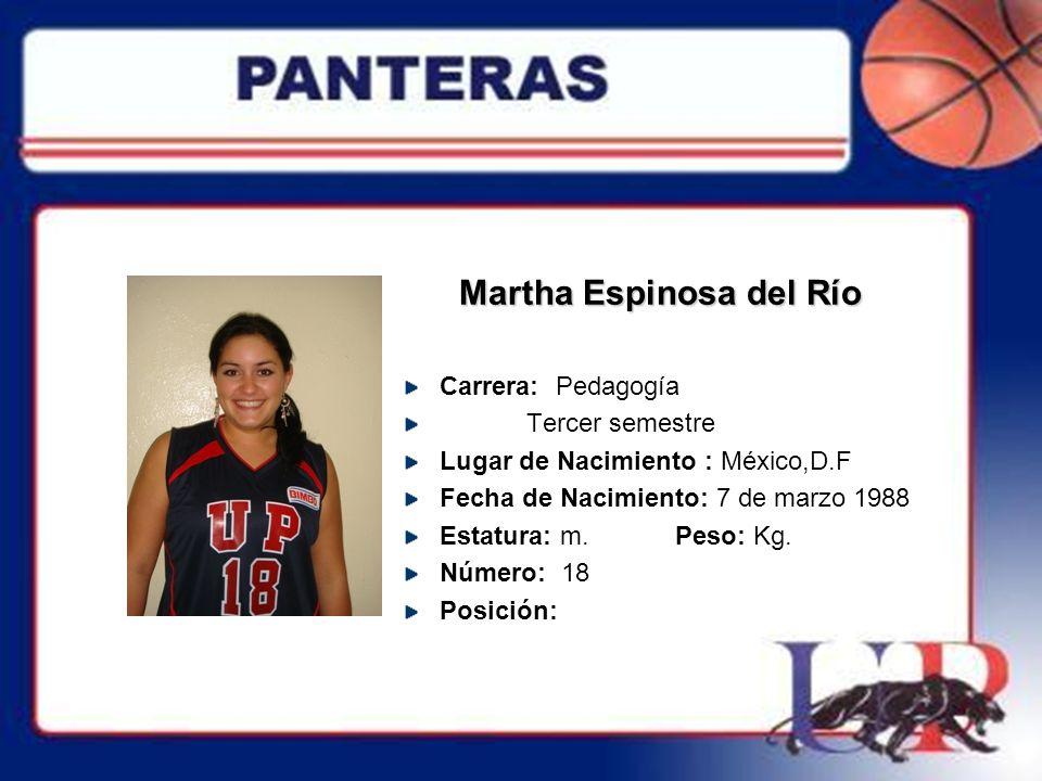 Martha Espinosa del Río Carrera: Pedagogía Tercer semestre Lugar de Nacimiento : México,D.F Fecha de Nacimiento: 7 de marzo 1988 Estatura: m. Peso: Kg