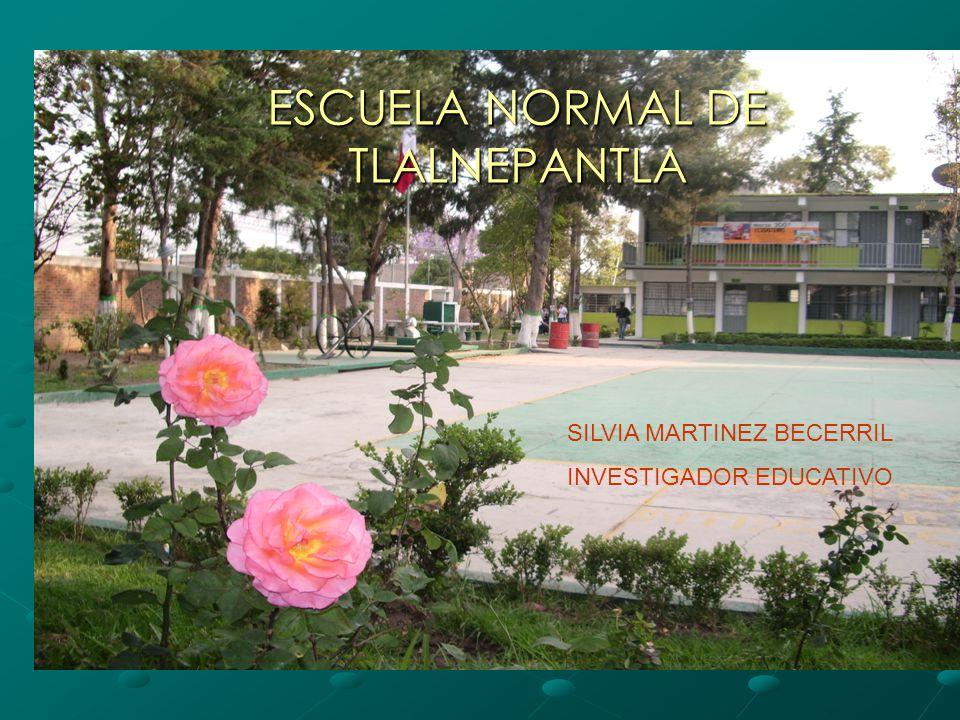 ESCUELA NORMAL DE TLALNEPANTLA SILVIA MARTINEZ BECERRIL INVESTIGADOR EDUCATIVO