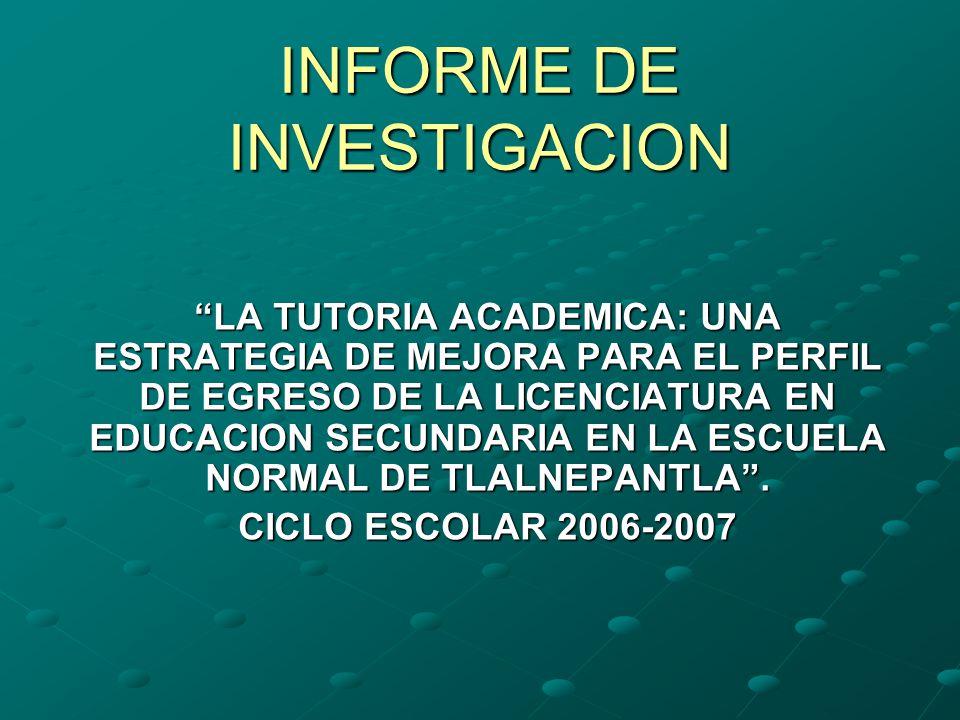 INFORME DE INVESTIGACION LA TUTORIA ACADEMICA: UNA ESTRATEGIA DE MEJORA PARA EL PERFIL DE EGRESO DE LA LICENCIATURA EN EDUCACION SECUNDARIA EN LA ESCUELA NORMAL DE TLALNEPANTLA.