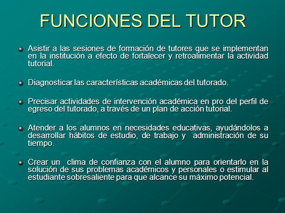 FUNCIONES DEL TUTOR Asistir a las sesiones de formación de tutores que se implementan en la institución a efecto de fortalecer y retroalimentar la actividad tutorial.