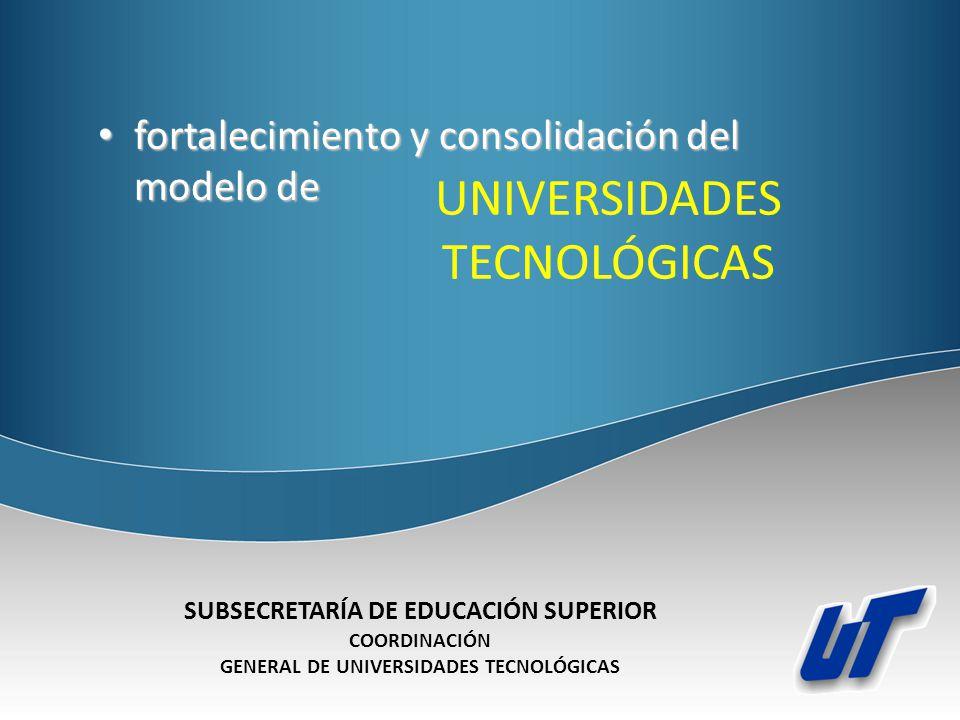 UNIVERSIDADES TECNOLÓGICAS fortalecimiento y consolidación del modelo de fortalecimiento y consolidación del modelo de SUBSECRETARÍA DE EDUCACIÓN SUPE