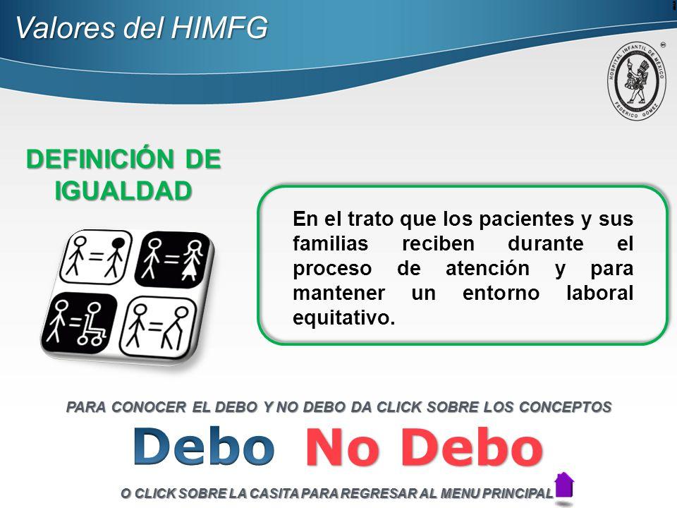 Valores del HIMFG DEFINICIÓN DE IGUALDAD En el trato que los pacientes y sus familias reciben durante el proceso de atención y para mantener un entorno laboral equitativo.