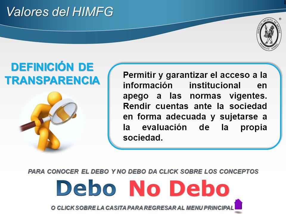 Valores del HIMFG DEFINICIÓN DE TRANSPARENCIA Permitir y garantizar el acceso a la información institucional en apego a las normas vigentes.