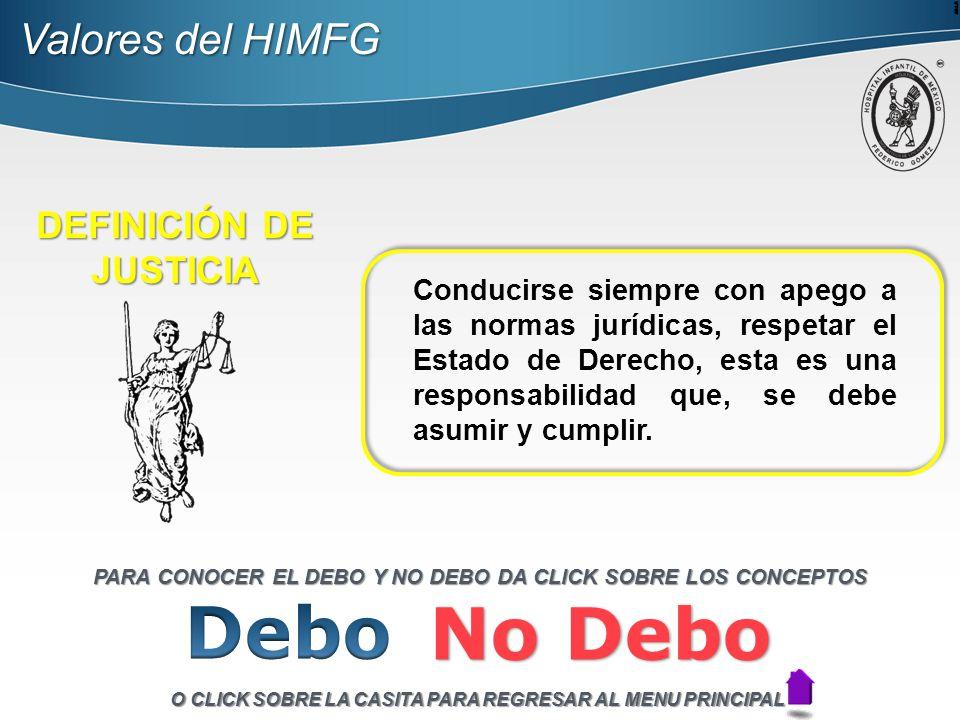 Valores del HIMFG DEFINICIÓN DE JUSTICIA Conducirse siempre con apego a las normas jurídicas, respetar el Estado de Derecho, esta es una responsabilidad que, se debe asumir y cumplir.