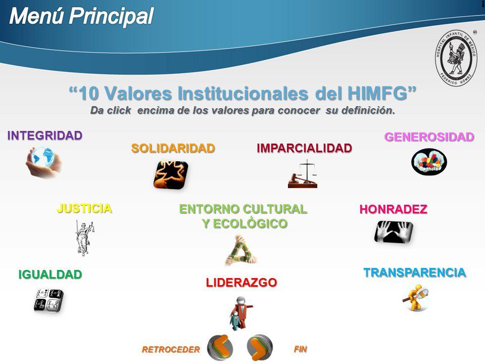 INTEGRIDAD IMPARCIALIDAD GENEROSIDAD IGUALDAD SOLIDARIDAD TRANSPARENCIA LIDERAZGO JUSTICIA HONRADEZ ENTORNO CULTURAL ENTORNO CULTURAL Y ECOLÓGICO Y ECOLÓGICO 10 Valores Institucionales del HIMFG Da click encima de los valores para conocer su definición.