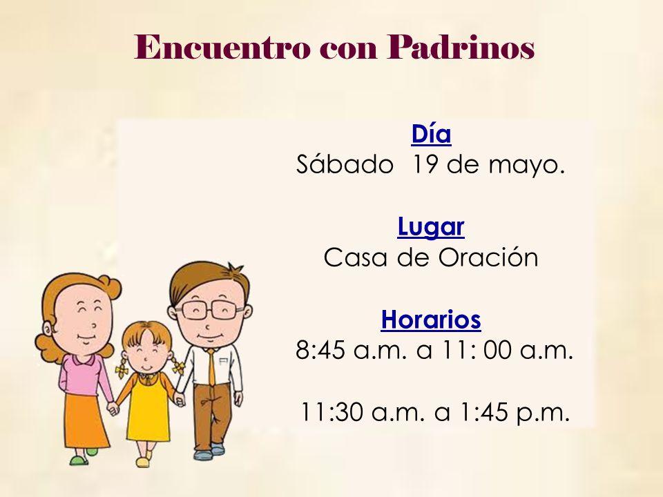 Día Sábado 19 de mayo. Lugar Casa de Oración Horarios 8:45 a.m. a 11: 00 a.m. 11:30 a.m. a 1:45 p.m. Encuentro con Padrinos