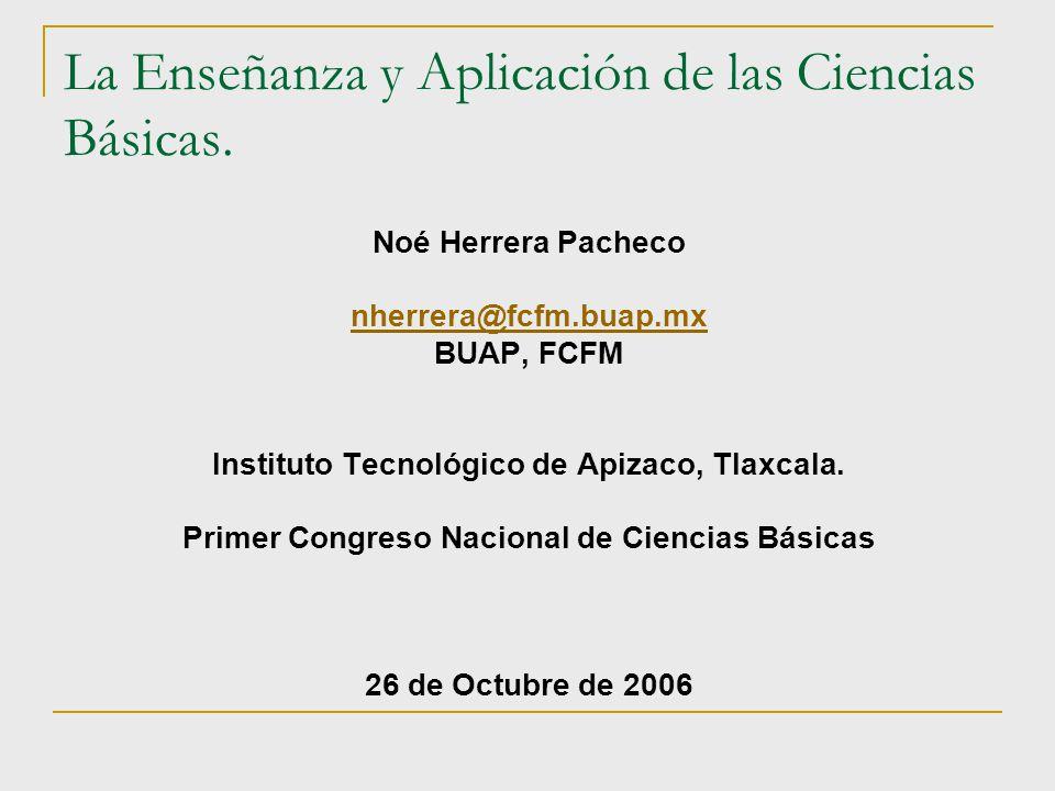 La Enseñanza y Aplicación de las Ciencias Básicas. Noé Herrera Pacheco nherrera@fcfm.buap.mx BUAP, FCFM Instituto Tecnológico de Apizaco, Tlaxcala. Pr